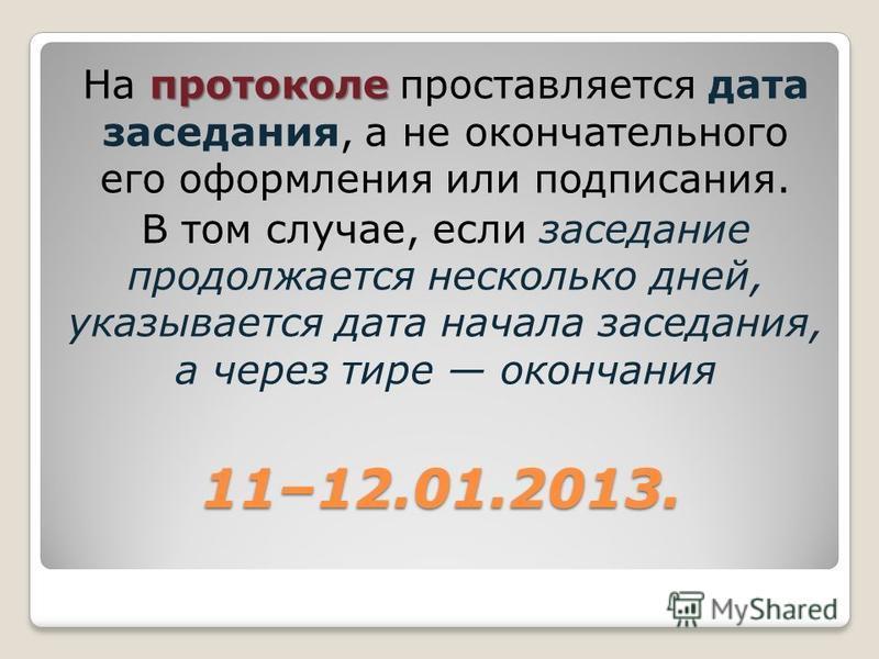 11–12.01.2013. протоколе На протоколе проставляется дата заседания, а не окончательного его оформления или подписания. В том случае, если заседание продолжается несколько дней, указывается дата начала заседания, а через тире окончания
