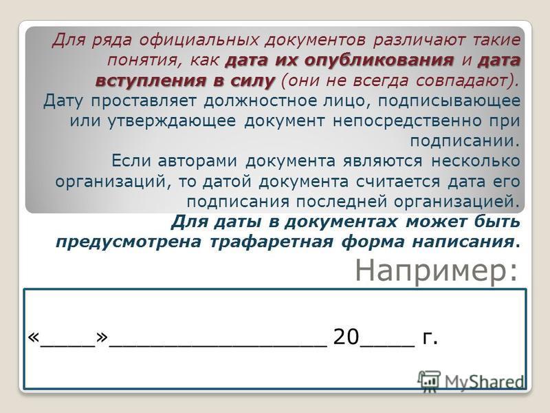 «____»________________ 20____ г. дата их опубликования дата вступления в силу Для ряда официальных документов различают такие понятия, как дата их опубликования и дата вступления в силу (они не всегда совпадают). Дату проставляет должностное лицо