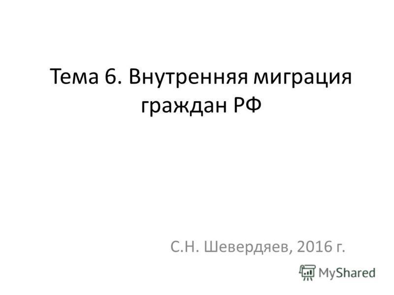 Тема 6. Внутренняя миграция граждан РФ С.Н. Шевердяев, 2016 г.