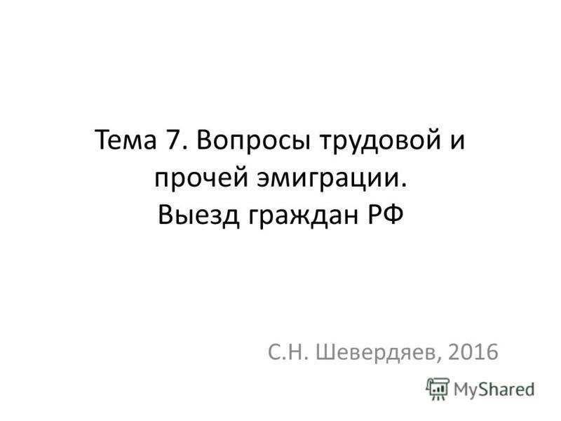 Тема 7. Вопросы трудовой и прочей эмиграции. Выезд граждан РФ С.Н. Шевердяев, 2016
