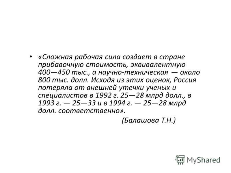 «Сложная рабочая сила создает в стране прибавочную стоимость, эквивалентную 400450 тыс., а научно-техническая около 800 тыс. долл. Исходя из этих оценок, Россия потеряла от внешней утечки ученых и специалистов в 1992 г. 2528 млрд долл., в 1993 г. 253
