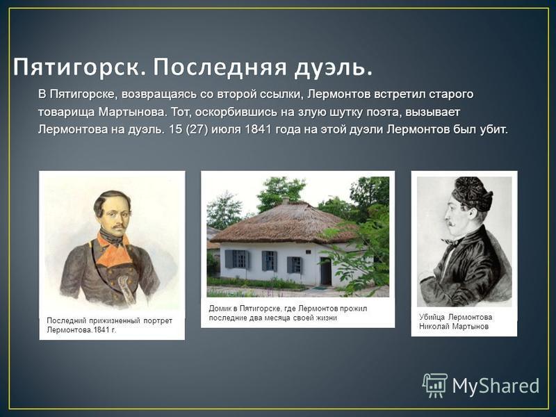 В Пятигорске, возвращаясь со второй ссылки, Лермонтов встретил старого товарища Мартынова. Тот, оскорбившись на злую шутку поэта, вызывает Лермонтова на дуэль. 15 (27) июля 1841 года на этой дуэли Лермонтов был убит. Последний прижизненный портрет Ле