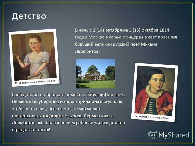 В ночь с 2 (14) октября на 3 (15) октября 1814 года в Москве в семье офицера на свет появился будущий великий русский поэт Михаил Лермонтов. Своё детство он провёл в поместье бабушки ( Тарханы, Пензенская губерния ), которая прилагала все усилия, что