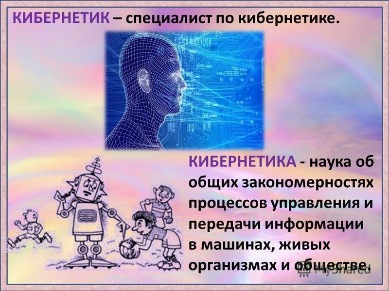 КИБЕРНЕТИК – специалист по кибернетике. КИБЕРНЕТИКА - наука об общих закономерностях процессов управления и передачи информации в машинах, живых организмах и обществе.
