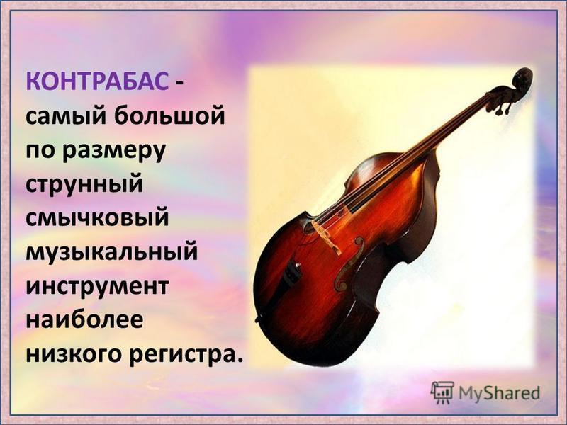 КОНТРАБАС - самый большой по размеру струнный смычковый музыкальный инструмент наиболее низкого регистра.