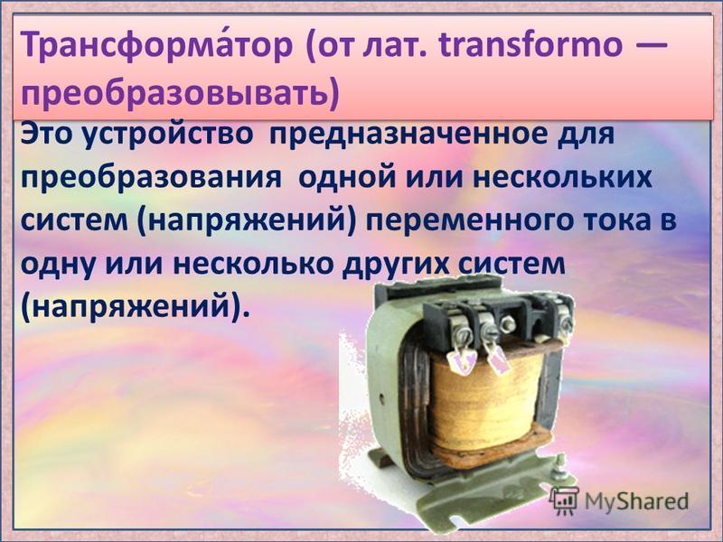 Трансформа́тор (от лат. transformo преобразовывать) Это устройство предназначенное для преобразования одной или нескольких систем (напряжений) переменного тока в одну или несколько других систем (напряжений).