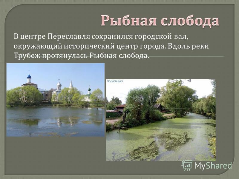 В центре Переславля сохранился городской вал, окружающий исторический центр города. Вдоль реки Трубеж протянулась Рыбная слобода.
