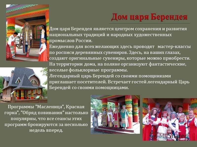 Дом царя Берендея является центром сохранения и развития национальных традиций и народных художественных промыслов России. Ежедневно для всех желающих здесь проводят мастер - классы по росписи деревянных сувениров. Здесь, на ваших глазах, создают ори