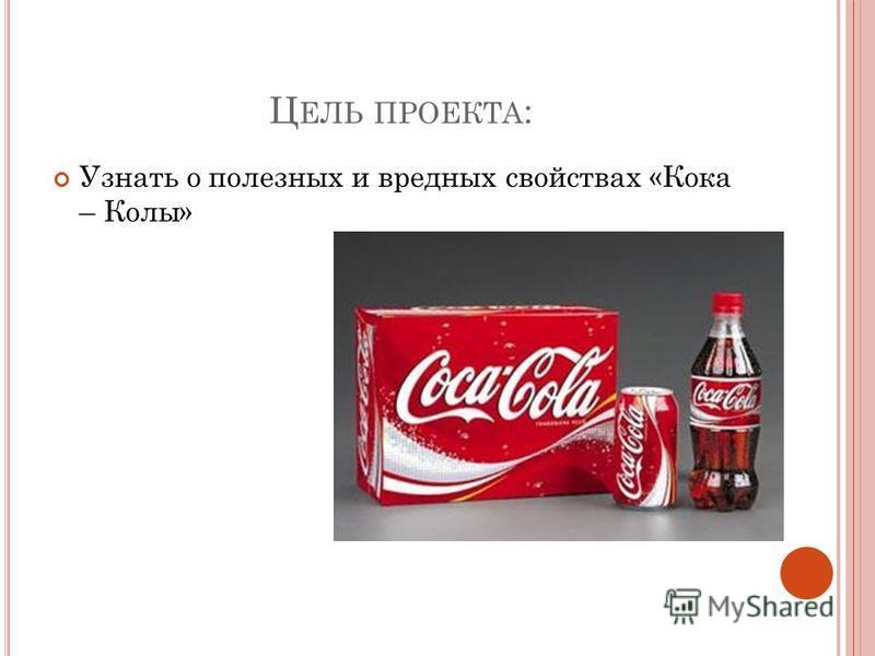 Ц ЕЛЬ ПРОЕКТА : Узнать о полезных и вредных свойствах «Кока – Колы»