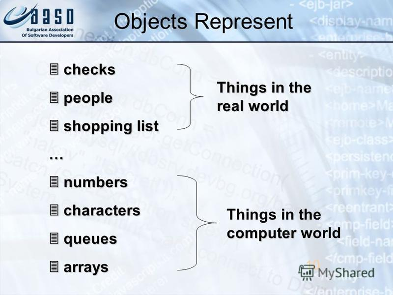 10 checks checks people people shopping list shopping list… numbers numbers characters characters queues queues arrays arrays Things in the real world computer Things in the computer world Objects Represent