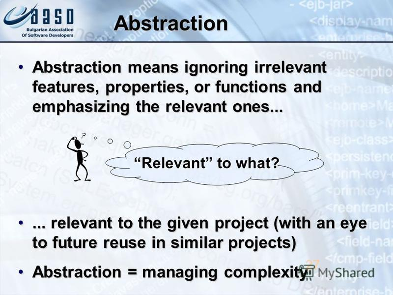 Abstraction Abstraction means ignoring irrelevant features, properties, or functions and emphasizing the relevant ones...Abstraction means ignoring irrelevant features, properties, or functions and emphasizing the relevant ones...... relevant to the