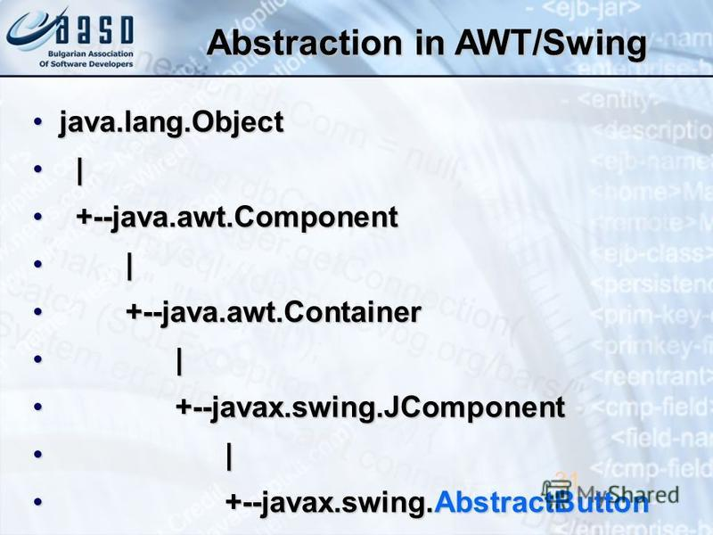 Abstraction in AWT/Swing java.lang.Objectjava.lang.Object | | +--java.awt.Component +--java.awt.Component | | +--java.awt.Container +--java.awt.Container | | +--javax.swing.JComponent +--javax.swing.JComponent | | +--javax.swing.AbstractButton +--jav