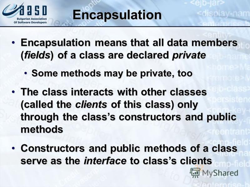 Encapsulation Encapsulation means that all data members (fields) of a class are declared privateEncapsulation means that all data members (fields) of a class are declared private Some methods may be private, tooSome methods may be private, too The cl