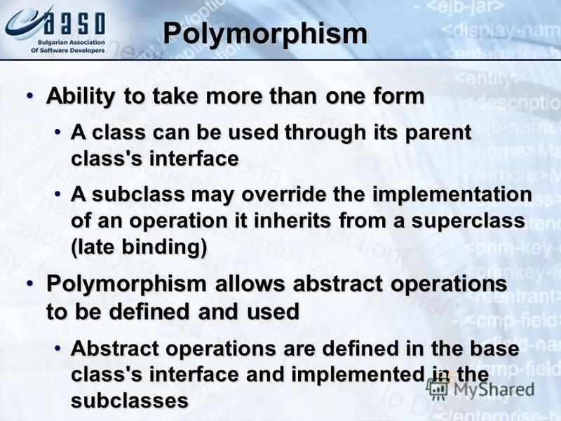 Polymorphism Ability to take more than one formAbility to take more than one form A class can be used through its parent class's interfaceA class can be used through its parent class's interface A subclass may override the implementation of an operat