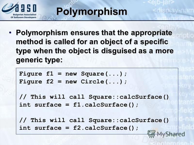 Polymorphism Polymorphism ensures that the appropriate method is called for an object of a specific type when the object is disguised as a more generic type:Polymorphism ensures that the appropriate method is called for an object of a specific type w