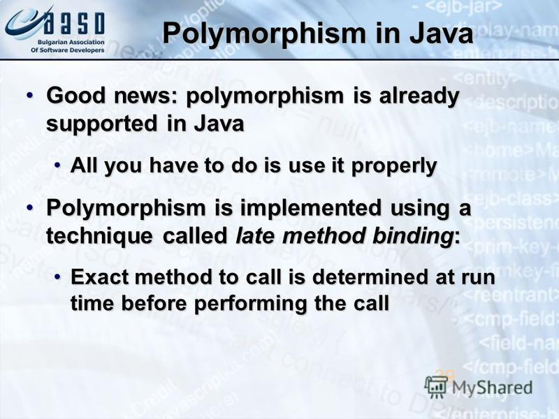 Polymorphism in Java Good news: polymorphism is already supported in JavaGood news: polymorphism is already supported in Java All you have to do is use it properlyAll you have to do is use it properly Polymorphism is implemented using a technique cal