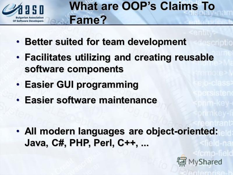 What are OOPs Claims To Fame? Better suited for team developmentBetter suited for team development Facilitates utilizing and creating reusable software componentsFacilitates utilizing and creating reusable software components Easier GUI programmingEa