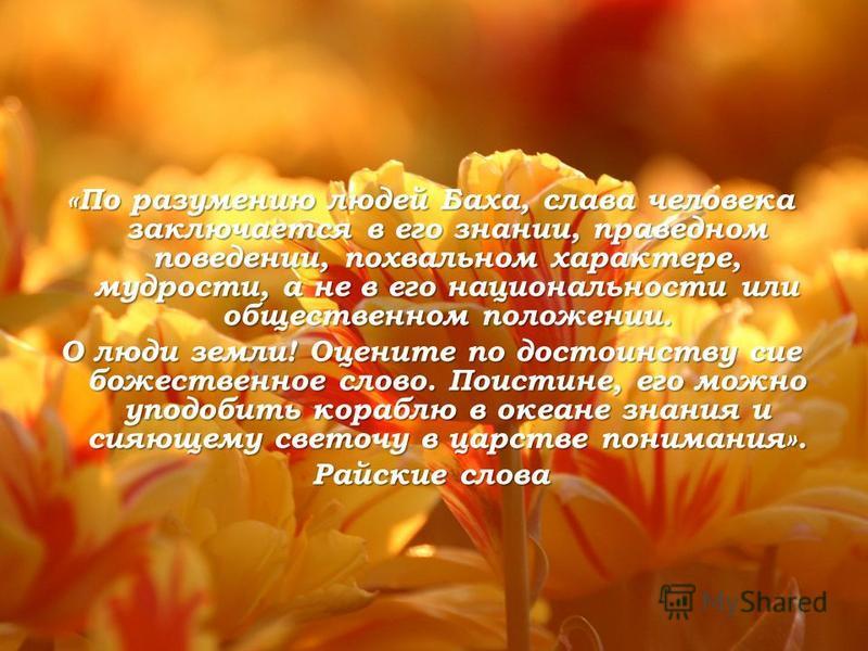 «По разумению людей Баха, слава человека заключается в его знании, праведном поведении, похвальном характере, мудрости, а не в его национальности или общественном положении. О люди земли! Оцените по достоинству сие божественное слово. Поистине, его м