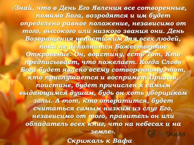 «Знай, что в День Его Явления все сотворенные, помимо Бога, возродятся и им будет определено равное положение, независимо от того, высокого или низкого звания они. День Возвращения непостижим для всех людей, пока не исполнится Божественное Откровение