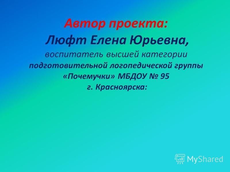 Автор проекта: Люфт Елена Юрьевна, воспитатель высшей категории подготовительной логопедической группы «Почемучки» МБДОУ 95 г. Красноярска: