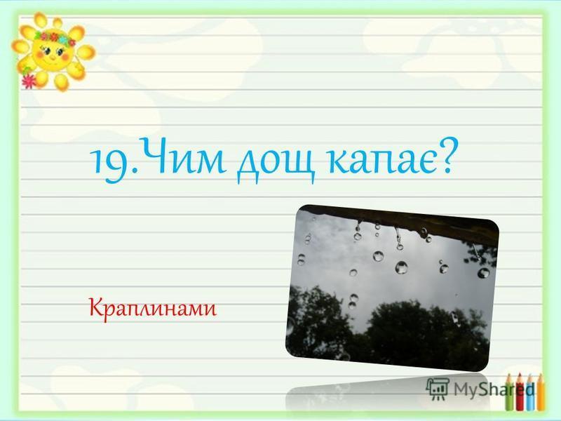 19.Чим дощ капає? Краплинами