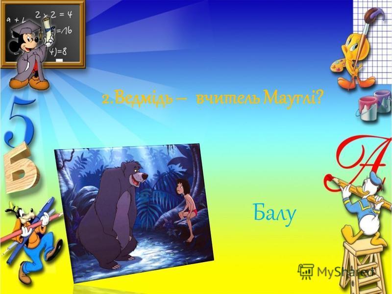 2.Ведмідь – вчитель Мауглі? Балу