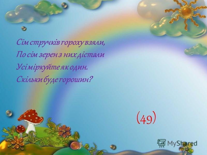 Сім стручків гороху взяли, По сім зерен з них дістали Усі міркуйте як один. Скільки буде горошин? (49)