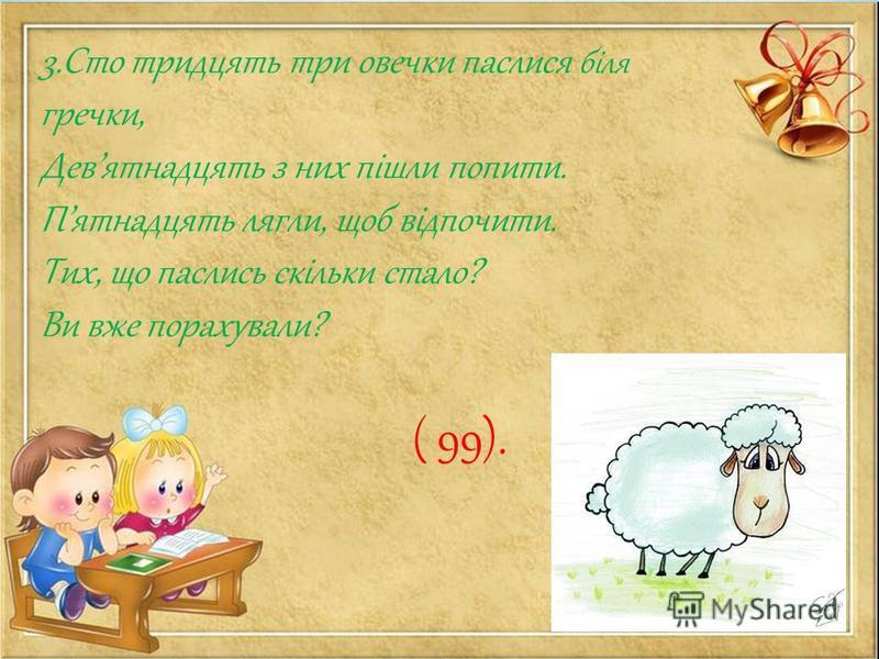 3.Сто тридцять три овечки паслися біля гречки, Девятнадцять з них пішли попити. Пятнадцять лягли, щоб відпочити. Тих, що паслись скільки стало? Ви вже порахували? ( 99).