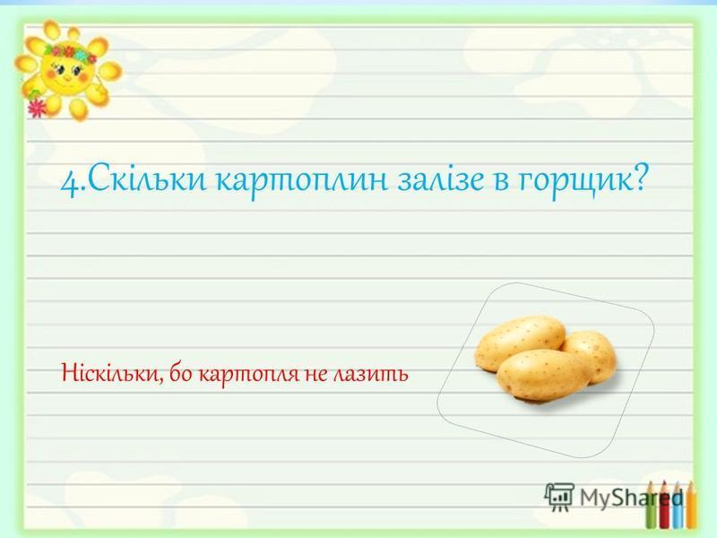 4.Скільки картоплин залізе в горщик? Ніскільки, бо картопля не лазить