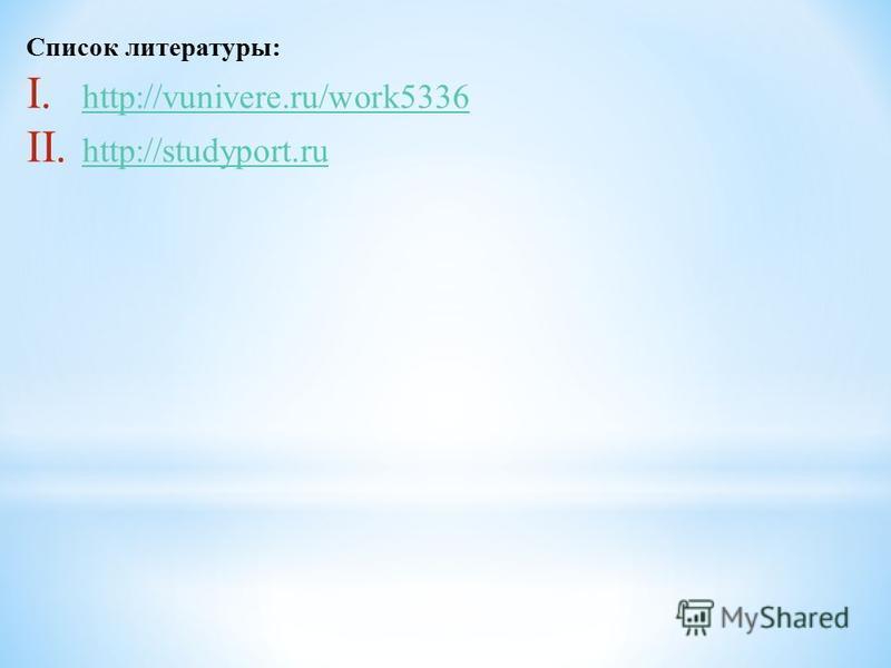 Список литературы: I. http://vunivere.ru/work5336 http://vunivere.ru/work5336 II. http://studyport.ru http://studyport.ru
