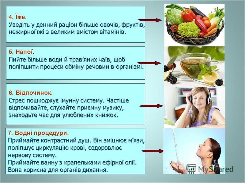 5. Напої. Пийте більше води й травяних чаїв, щоб поліпшити процеси обміну речовин в організмі. 6. Відпочинок. Стрес пошкоджує імунну систему. Частіше відпочивайте, слухайте приємну музику, знаходьте час для улюблених книжок. 6. Відпочинок. Стрес пошк