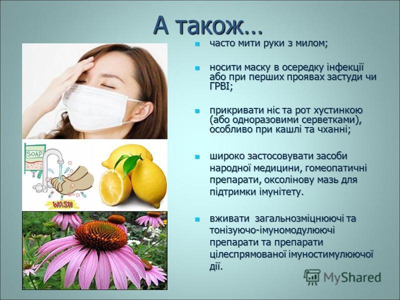 А також… часто мити руки з милом; часто мити руки з милом; носити маску в осередку інфекції або при перших проявах застуди чи ГРВІ; носити маску в осередку інфекції або при перших проявах застуди чи ГРВІ; прикривати ніс та рот хустинкою (або одноразо