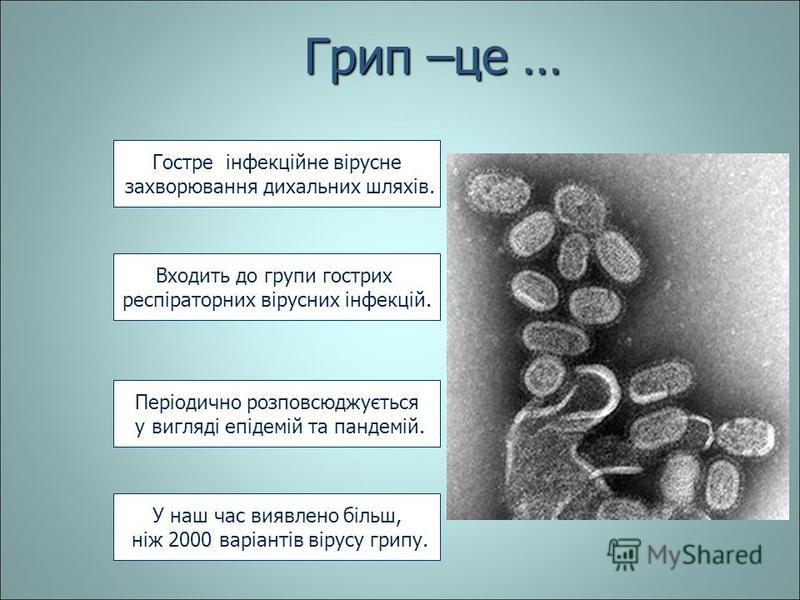 Грип –це … Гостре інфекційне вірусне захворювання дихальних шляхів. Входить до групи гострих респіраторних вірусних інфекцій. Періодично розповсюджується у вигляді епідемій та пандемій. у вигляді епідемій та пандемій. У наш час виявлено більш, ніж 20