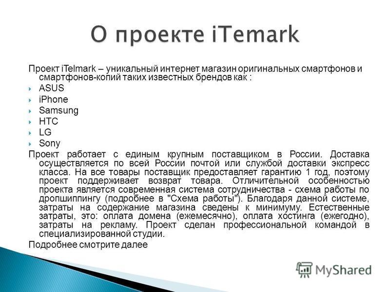 Проект iTelmark – уникальный интернет магазин оригинальных смартфонов и смартфонов-копий таких известных брендов как : ASUS iPhone Samsung HTC LG Sony Проект работает с единым крупным поставщиком в России. Доставка осуществляется по всей России почто