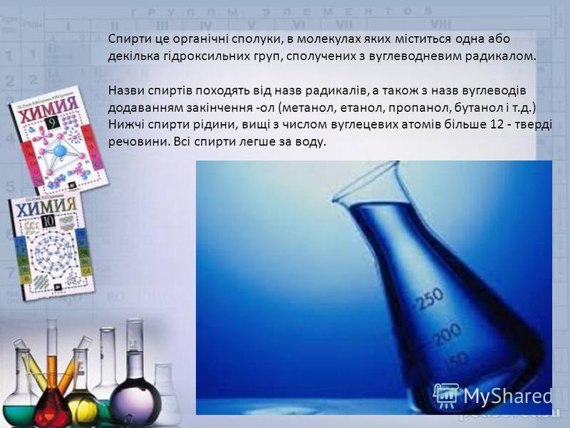 Спирти це органічні сполуки, в молекулах яких міститься одна або декілька гідроксильних груп, сполучених з вуглеводневим радикалом. Назви спиртів походять від назв радикалів, а також з назв вуглеводів додаванням закінчення -ол (метанол, етанол, пропа