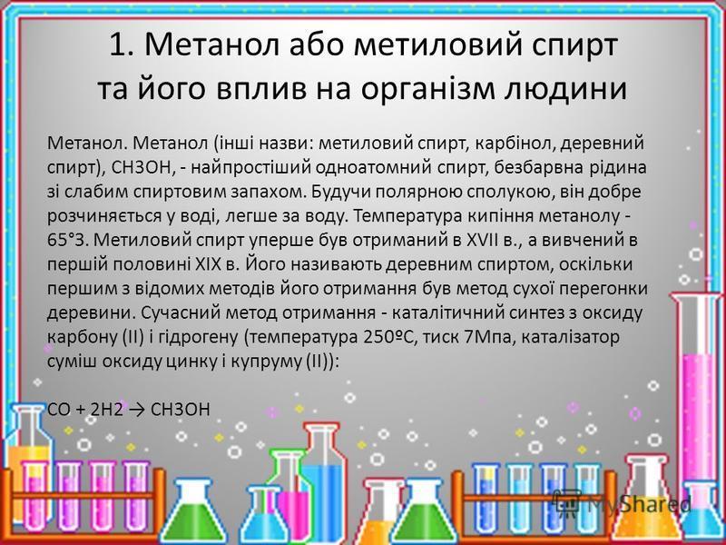 1. Метанол або метиловий спирт та його вплив на організм людини Метанол. Метанол (інші назви: метиловий спирт, карбінол, деревний спирт), CH3OH, - найпростіший одноатомний спирт, безбарвна рідина зі слабим спиртовим запахом. Будучи полярною сполукою,
