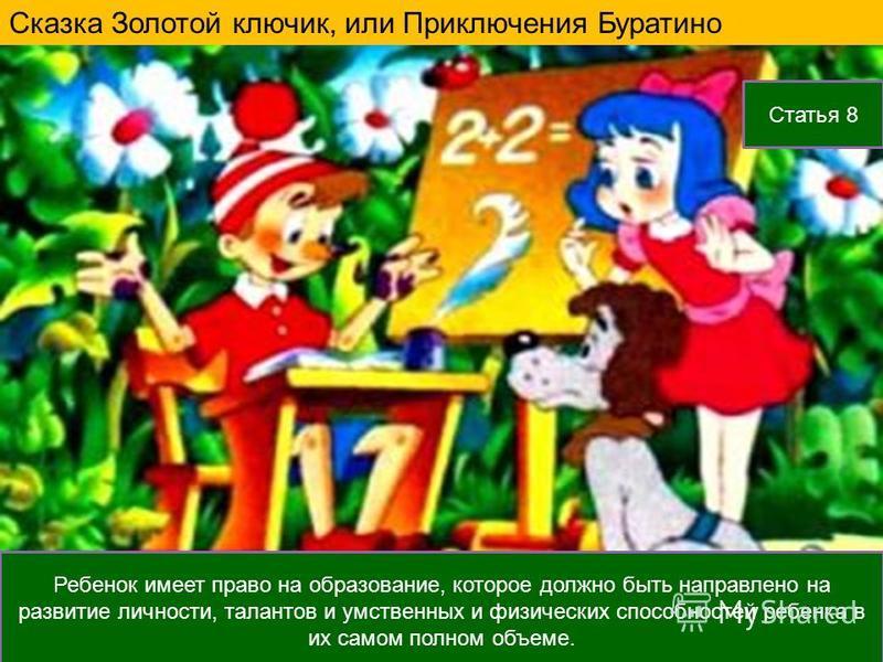 Ребенок имеет право на образование, которое должно быть направлено на развитие личности, талантов и умственных и физических способностей ребенка в их самом полном объеме. Статья 8 Сказка Золотой ключик, или Приключения Буратино