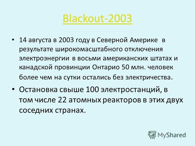 Blackout-2003 14 августа в 2003 году в Северной Америке в результате широкомасштабного отключения электроэнергии в восьми американских штатах и канадской провинции Онтарио 50 млн. человек более чем на сутки остались без электричества. Остановка свыше