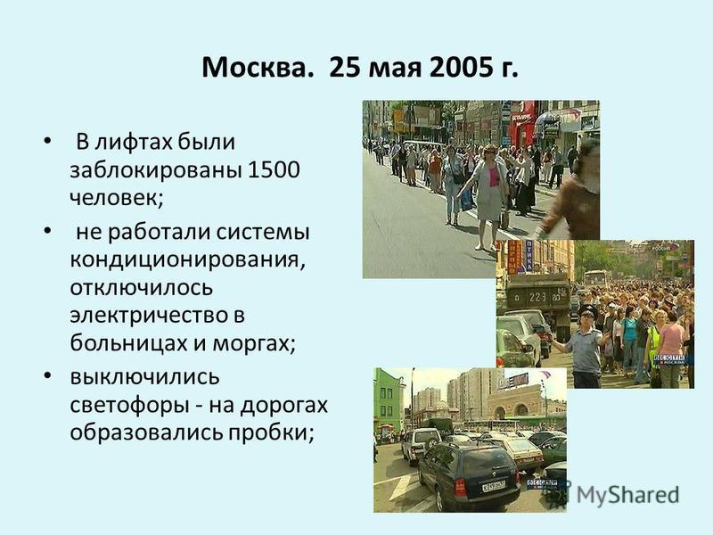 Москва. 25 мая 2005 г. В лифтах были заблокированы 1500 человек; не работали системы кондиционирования, отключилось электричество в больницах и моргах; выключились светофоры - на дорогах образовались пробки;