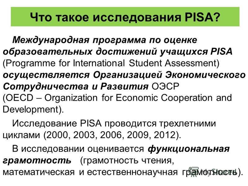Что такое исследования PISA? Международная программа по оценке образовательных достижений учащихся PISA (Programme for International Student Assessment) осуществляется Организацией Экономического Сотрудничества и Развития ОЭСР (OECD – Organization fo
