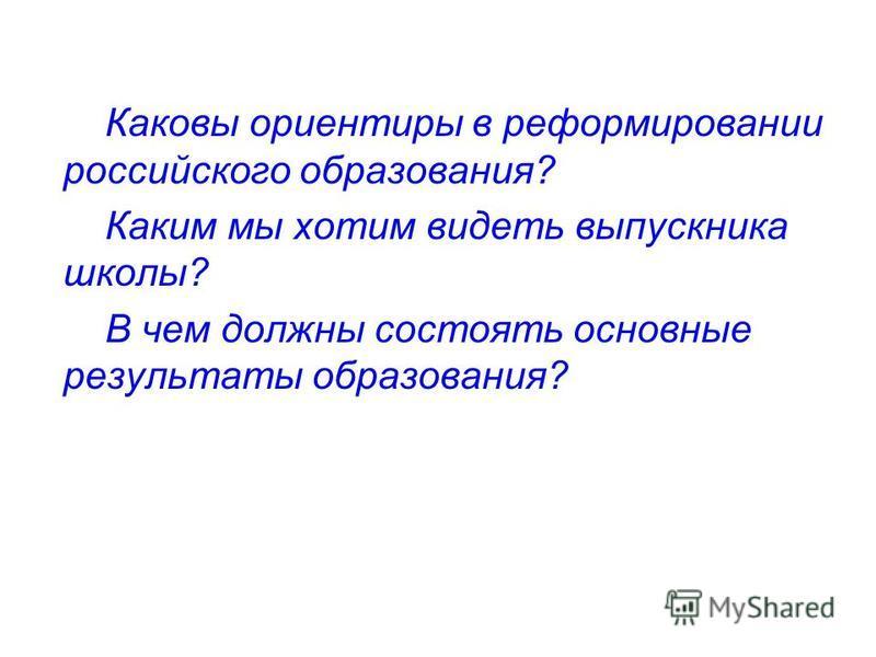 Каковы ориентиры в реформировании российского образования? Каким мы хотим видеть выпускника школы? В чем должны состоять основные результаты образования?