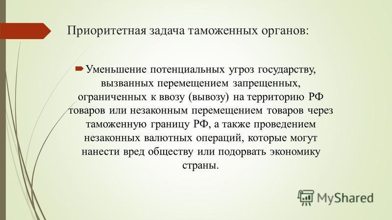 Приоритетная задача таможенных органов: Уменьшение потенциальных угроз государству, вызванных перемещением запрещенных, ограниченных к ввозу (вывозу) на территорию РФ товаров или незаконным перемещением товаров через таможенную границу РФ, а также пр