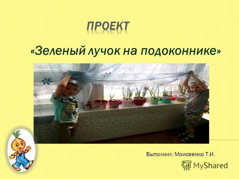 «Зеленый лучок на подоконнике» Выполнил: Моисеенко Т.И.