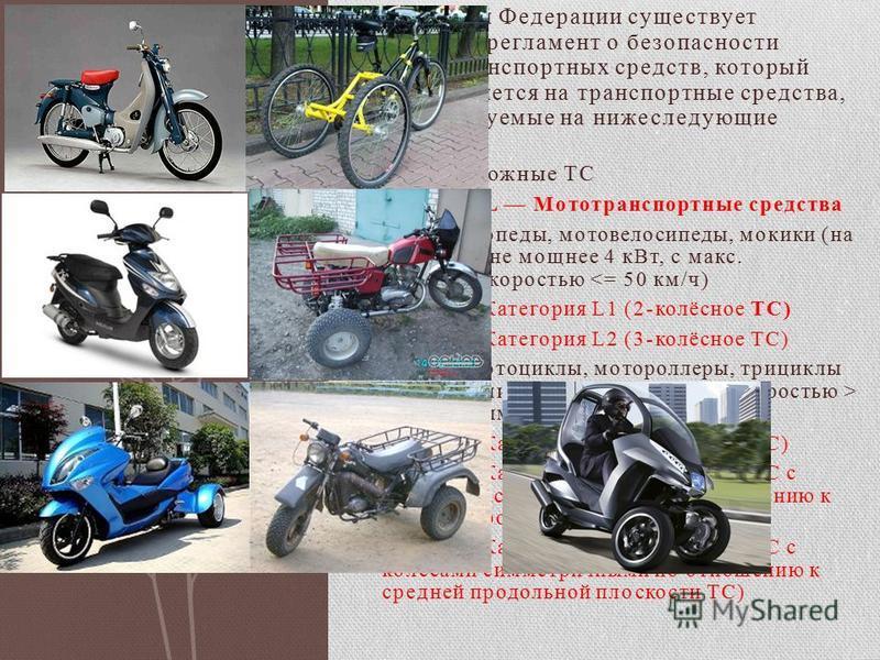 В Российской Федерации существует технический регламент о безопасности колёсных транспортных средств, который распространяется на транспортные средства, классифицируемые на нижеследующие категории 1 Дорожные ТС 2 Категория L Мототранспортные средства