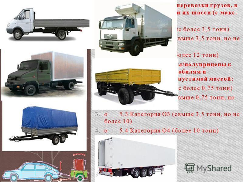 4 Категория N ТС для перевозки грузов, в т.ч. автомобили грузовые и их шасси (с макс. допустимой массой): 1.o4.1 Категория N1 (не более 3,5 тонн) 2.o4.2 Категория N2 (свыше 3,5 тонн, но не более 12 тонн) 3.o4.3 Категория N3 (более 12 тонн) 5 Категори