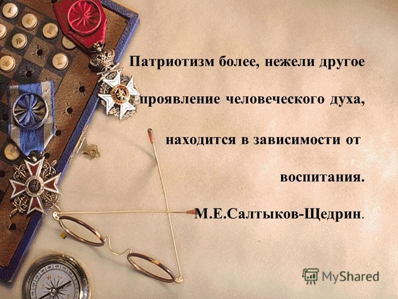 Патриотизм более, нежели другое проявление человеческого духа, находится в зависимости от воспитания. М.Е.Салтыков-Щедрин.