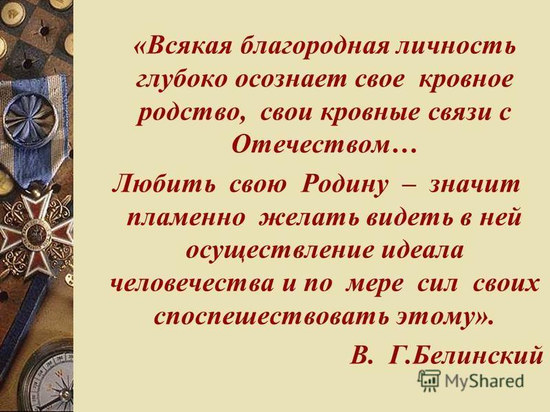 «Всякая благородная личность глубоко осознает свое кровное родство, свои кровные связи с Отечеством… Любить свою Родину – значит пламенно желать видеть в ней осуществление идеала человечества и по мере сил своих споспешествовать этому». В. Г.Белински