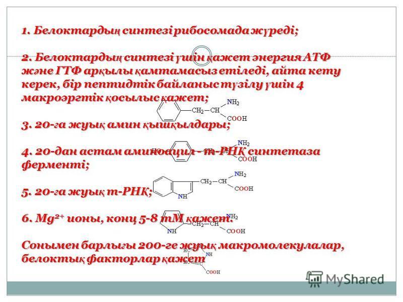 1. Белоктарды ң синтезі рибосомада ж ү реді; 2. Белоктарды ң синтезі ү шін қ ажет энергия АТФ ж ә не ГТФ ар қ ылы қ амтамасыз етіледі, айта кету керек, бір пептидтік байланыс т ү зілу ү шін 4 макроэргтік қ осылыс қ ажет; 3. 20- ғ а жуы қ амин қ ыш қ