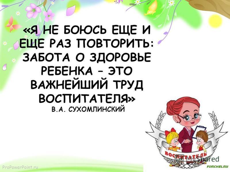 ProPowerPoint.ru «Я НЕ БОЮСЬ ЕЩЕ И ЕЩЕ РАЗ ПОВТОРИТЬ: ЗАБОТА О ЗДОРОВЬЕ РЕБЕНКА – ЭТО ВАЖНЕЙШИЙ ТРУД ВОСПИТАТЕЛЯ» В.А. СУХОМЛИНСКИЙ