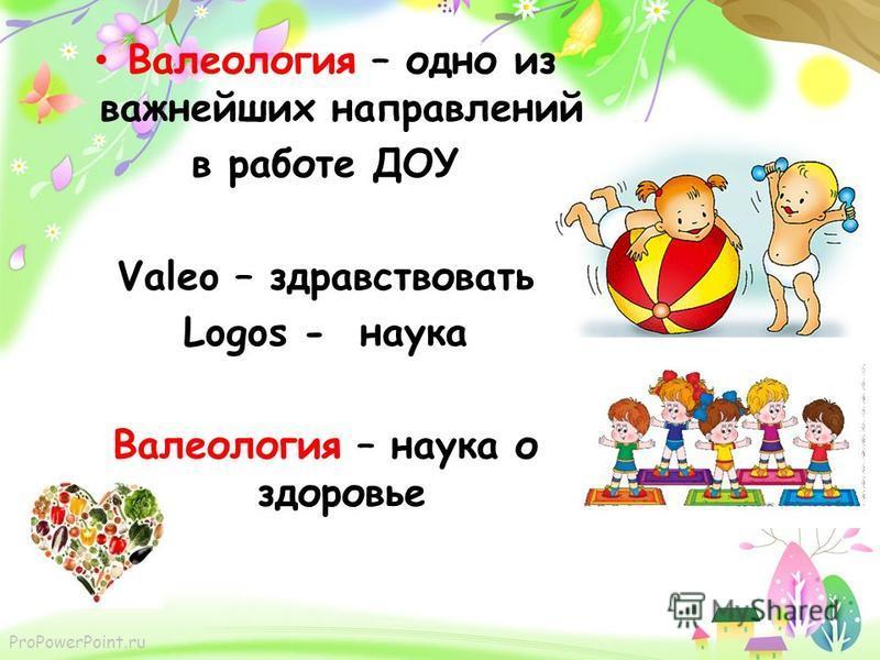 ProPowerPoint.ru Валеология – одно из важнейших направлений в работе ДОУ Valeo – здравствовать Logos - наука Валеология – наука о здоровье